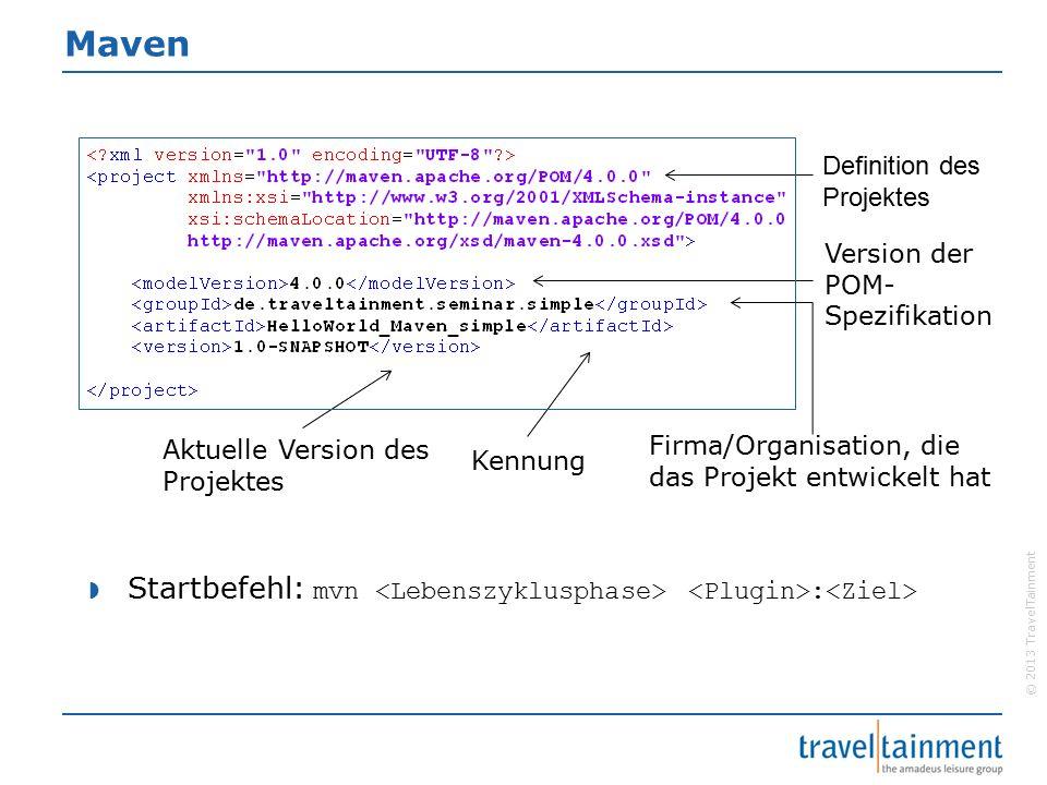 © 2013 TravelTainment Maven Definition des Projektes Kennung Version der POM- Spezifikation Aktuelle Version des Projektes Firma/Organisation, die das Projekt entwickelt hat  Startbefehl: mvn :