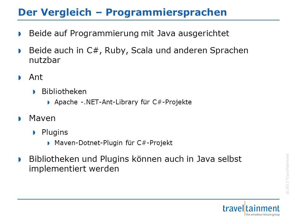 © 2013 TravelTainment Der Vergleich – Programmiersprachen  Beide auf Programmierung mit Java ausgerichtet  Beide auch in C#, Ruby, Scala und anderen Sprachen nutzbar  Ant  Bibliotheken  Apache -.NET-Ant-Library für C#-Projekte  Maven  Plugins  Maven-Dotnet-Plugin für C#-Projekt  Bibliotheken und Plugins können auch in Java selbst implementiert werden