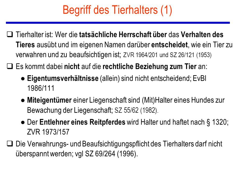 Begriff des Tierhalters (1) qTierhalter ist: Wer die tatsächliche Herrschaft über das Verhalten des Tieres ausübt und im eigenen Namen darüber entscheidet, wie ein Tier zu verwahren und zu beaufsichtigen ist; ZVR 1964/201 und SZ 26/121 (1953) qEs kommt dabei nicht auf die rechtliche Beziehung zum Tier an: ● Eigentumsverhältnisse (allein) sind nicht entscheidend; EvBl 1986/111 ● Miteigentümer einer Liegenschaft sind (Mit)Halter eines Hundes zur Bewachung der Liegenschaft; SZ 55/62 (1982).