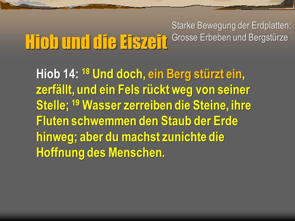 Hiob und die Eiszeit Hiob 14: 18 Und doch, ein Berg stürzt ein, zerfällt, und ein Fels rückt weg von seiner Stelle; 19 Wasser zerreiben die Steine, ih
