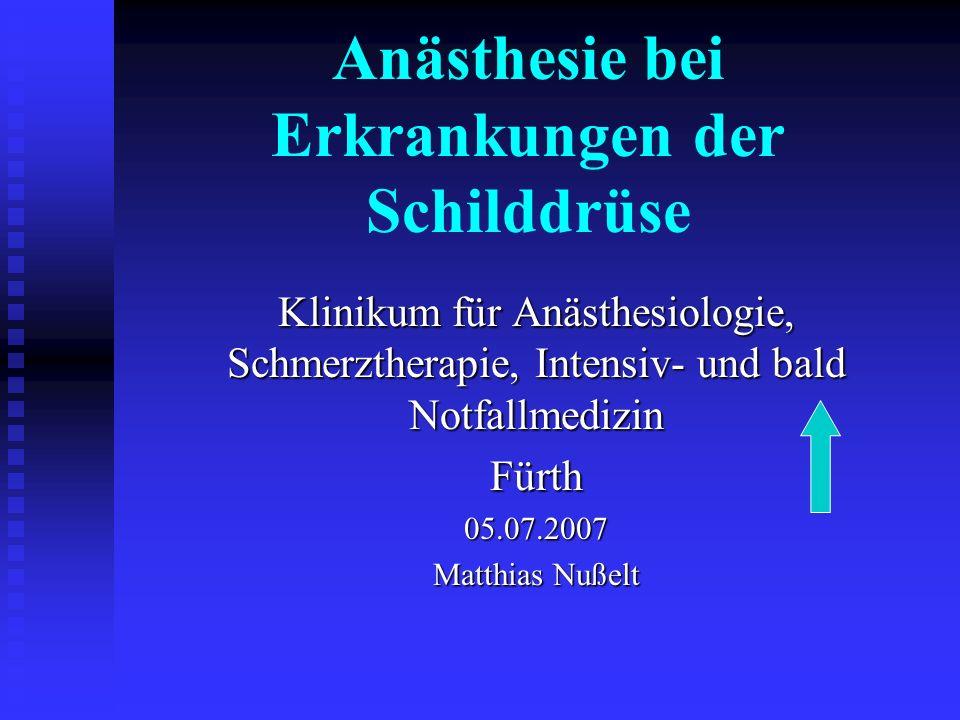 Anästhesie bei Erkrankungen der Schilddrüse Klinikum für Anästhesiologie, Schmerztherapie, Intensiv- und bald Notfallmedizin Fürth05.07.2007 Matthias Nußelt