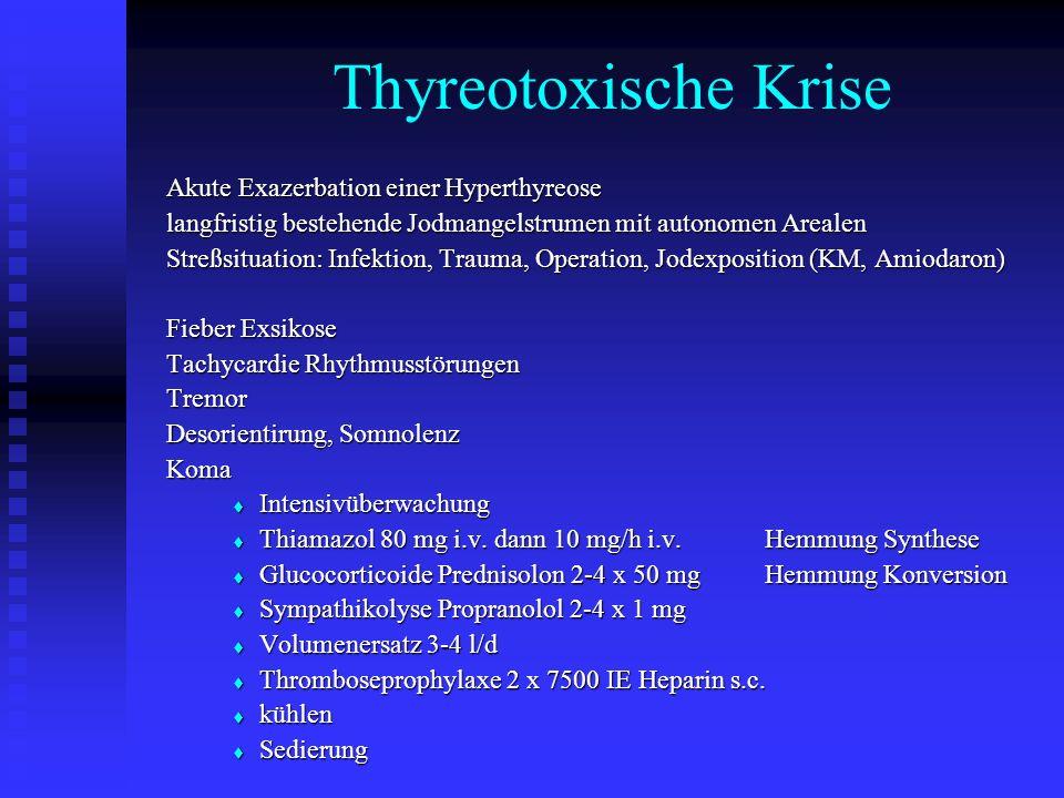 Thyreotoxische Krise Akute Exazerbation einer Hyperthyreose langfristig bestehende Jodmangelstrumen mit autonomen Arealen Streßsituation: Infektion, Trauma, Operation, Jodexposition (KM, Amiodaron) Streßsituation: Infektion, Trauma, Operation, Jodexposition (KM, Amiodaron) Fieber Exsikose Tachycardie Rhythmusstörungen Tremor Desorientirung, Somnolenz Koma  Intensivüberwachung  Thiamazol 80 mg i.v.