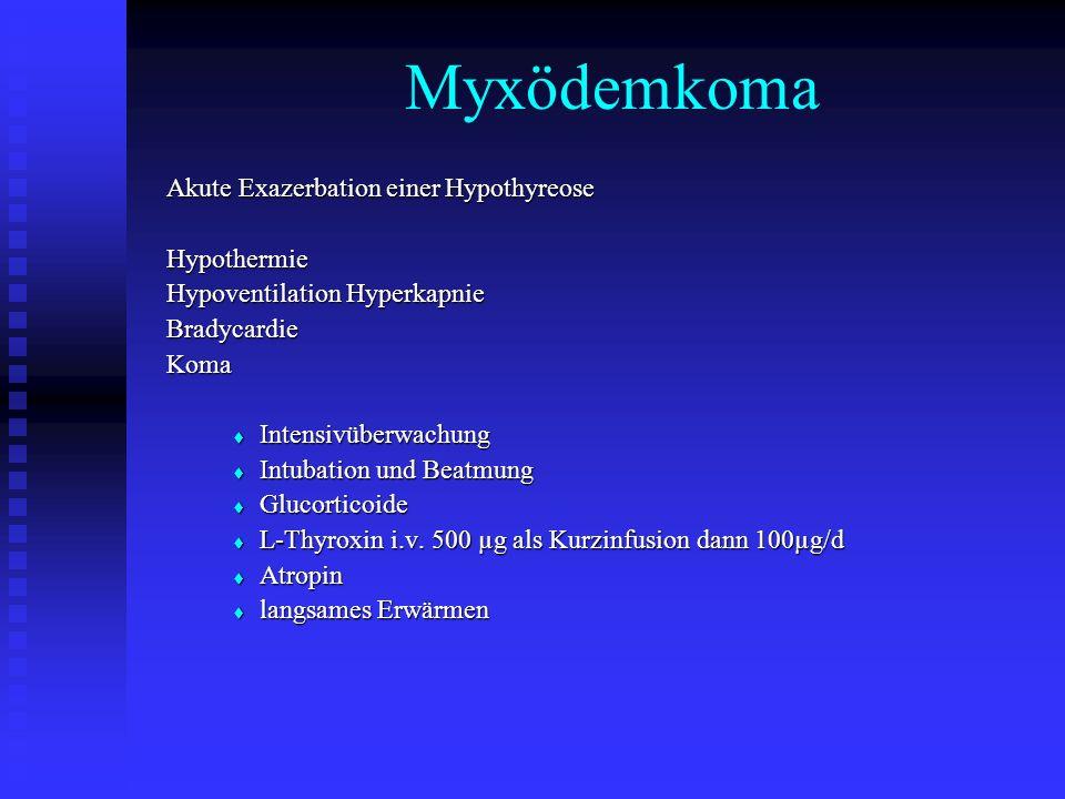 Myxödemkoma Akute Exazerbation einer Hypothyreose Hypothermie Hypoventilation Hyperkapnie BradycardieKoma  Intensivüberwachung  Intubation und Beatmung  Glucorticoide  L-Thyroxin i.v.