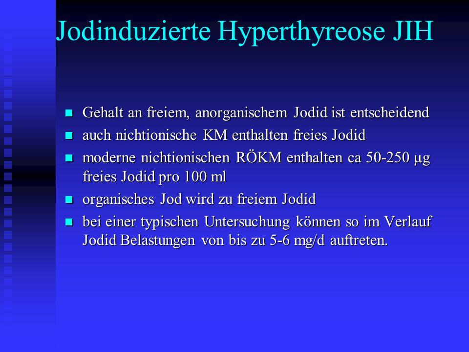 Jodinduzierte Hyperthyreose JIH Gehalt an freiem, anorganischem Jodid ist entscheidend Gehalt an freiem, anorganischem Jodid ist entscheidend auch nichtionische KM enthalten freies Jodid auch nichtionische KM enthalten freies Jodid moderne nichtionischen RÖKM enthalten ca 50-250 µg freies Jodid pro 100 ml moderne nichtionischen RÖKM enthalten ca 50-250 µg freies Jodid pro 100 ml organisches Jod wird zu freiem Jodid organisches Jod wird zu freiem Jodid bei einer typischen Untersuchung können so im Verlauf Jodid Belastungen von bis zu 5-6 mg/d auftreten.