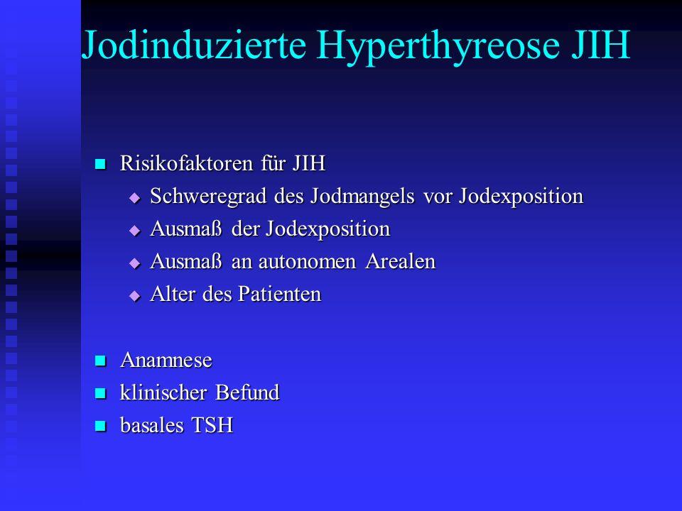 Jodinduzierte Hyperthyreose JIH Risikofaktoren für JIH Risikofaktoren für JIH  Schweregrad des Jodmangels vor Jodexposition  Ausmaß der Jodexposition  Ausmaß an autonomen Arealen  Alter des Patienten Anamnese Anamnese klinischer Befund klinischer Befund basales TSH basales TSH