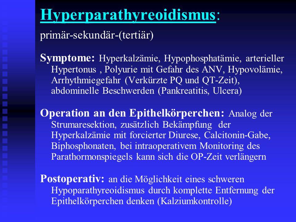 Hyperparathyreoidismus: primär-sekundär-(tertiär) Symptome: Hyperkalzämie, Hypophosphatämie, arterieller Hypertonus, Polyurie mit Gefahr des ANV, Hypovolämie, Arrhythmiegefahr (Verkürzte PQ und QT-Zeit), abdominelle Beschwerden (Pankreatitis, Ulcera) Operation an den Epithelkörperchen: Analog der Strumaresektion, zusätzlich Bekämpfung der Hyperkalzämie mit forcierter Diurese, Calcitonin-Gabe, Biphosphonaten, bei intraoperativem Monitoring des Parathormonspiegels kann sich die OP-Zeit verlängern Postoperativ: an die Möglichkeit eines schweren Hypoparathyreoidismus durch komplette Entfernung der Epithelkörperchen denken (Kalziumkontrolle)