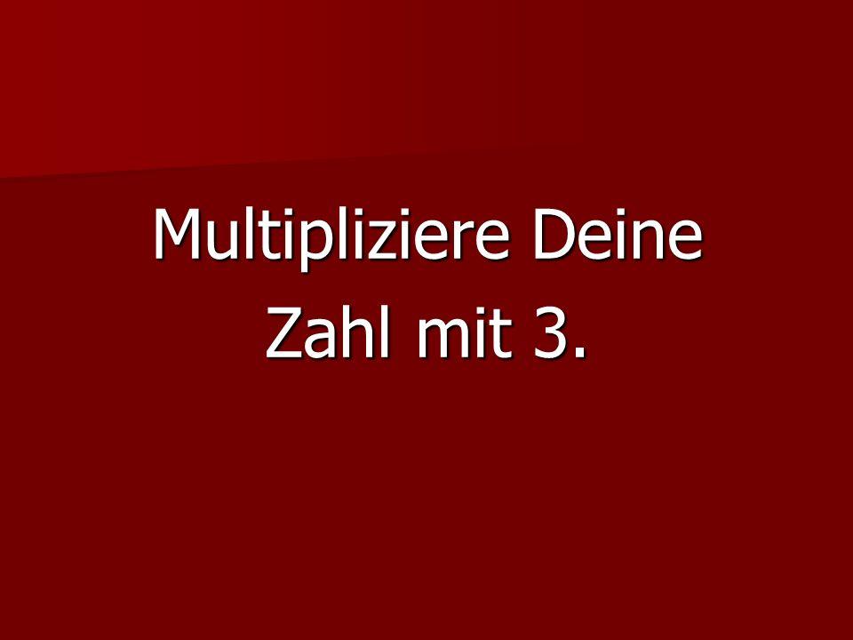 Multipliziere Deine Zahl mit 3.