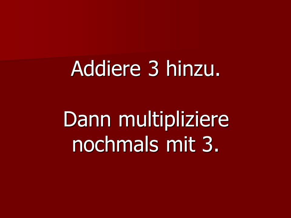 Addiere 3 hinzu. Dann multipliziere nochmals mit 3.