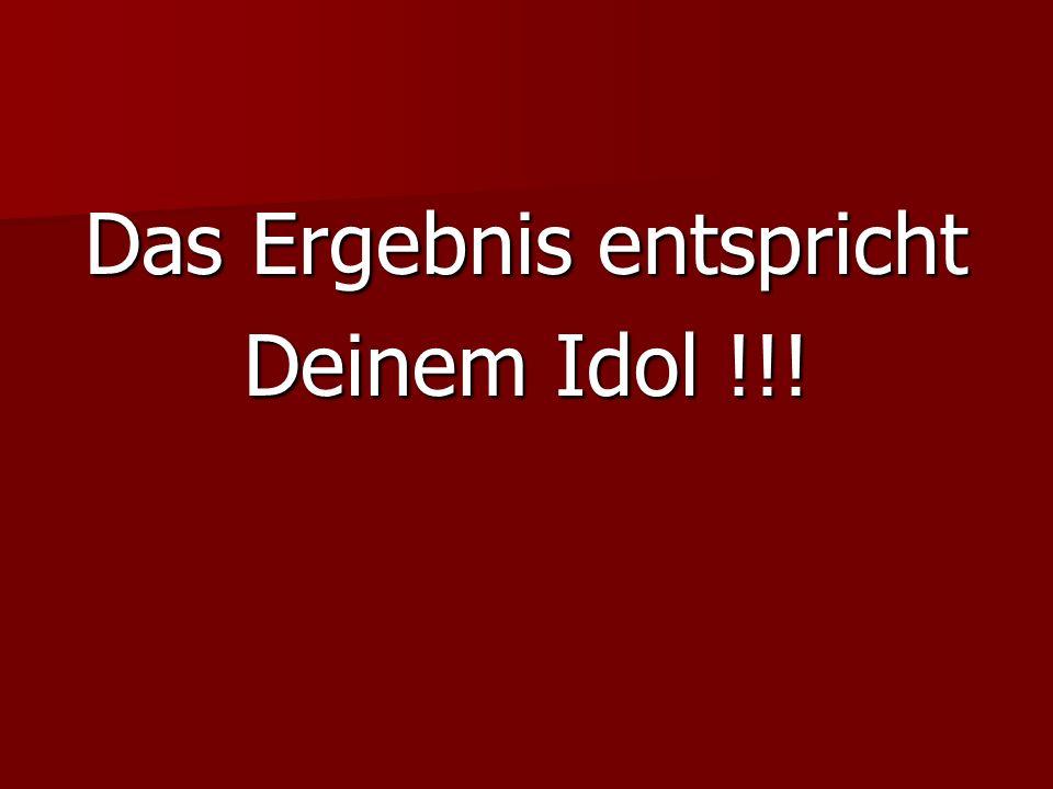Das Ergebnis entspricht Deinem Idol !!!