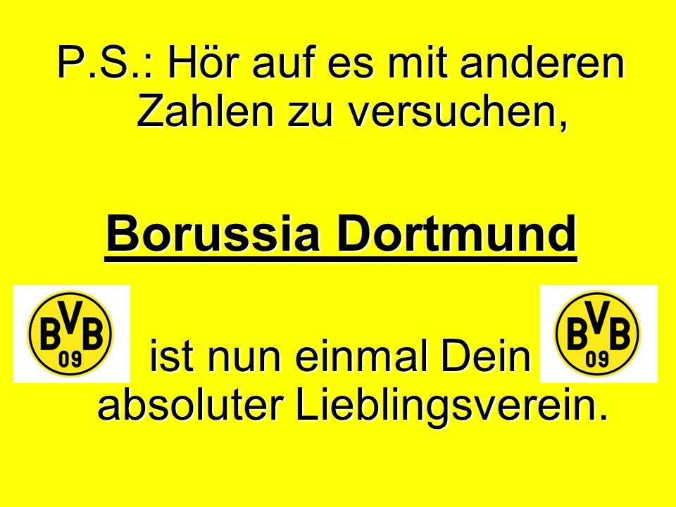 P.S.: Hör auf es mit anderen Zahlen zu versuchen, Borussia Dortmund ist nun einmal Dein absoluter Lieblingsverein.