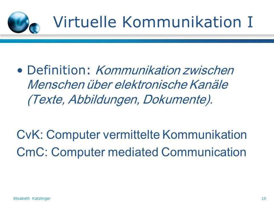 Elisabeth Katzlinger15 Virtuelle Kommunikation I Definition: Kommunikation zwischen Menschen über elektronische Kanäle (Texte, Abbildungen, Dokumente).