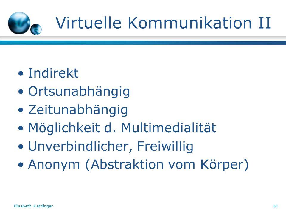 Elisabeth Katzlinger16 Virtuelle Kommunikation II Indirekt Ortsunabhängig Zeitunabhängig Möglichkeit d.
