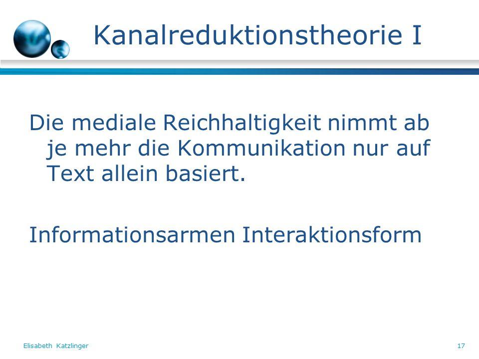 Elisabeth Katzlinger17 Kanalreduktionstheorie I Die mediale Reichhaltigkeit nimmt ab je mehr die Kommunikation nur auf Text allein basiert.