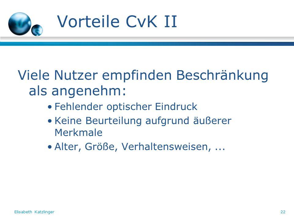 Elisabeth Katzlinger22 Vorteile CvK II Viele Nutzer empfinden Beschränkung als angenehm: Fehlender optischer Eindruck Keine Beurteilung aufgrund äußerer Merkmale Alter, Größe, Verhaltensweisen,...