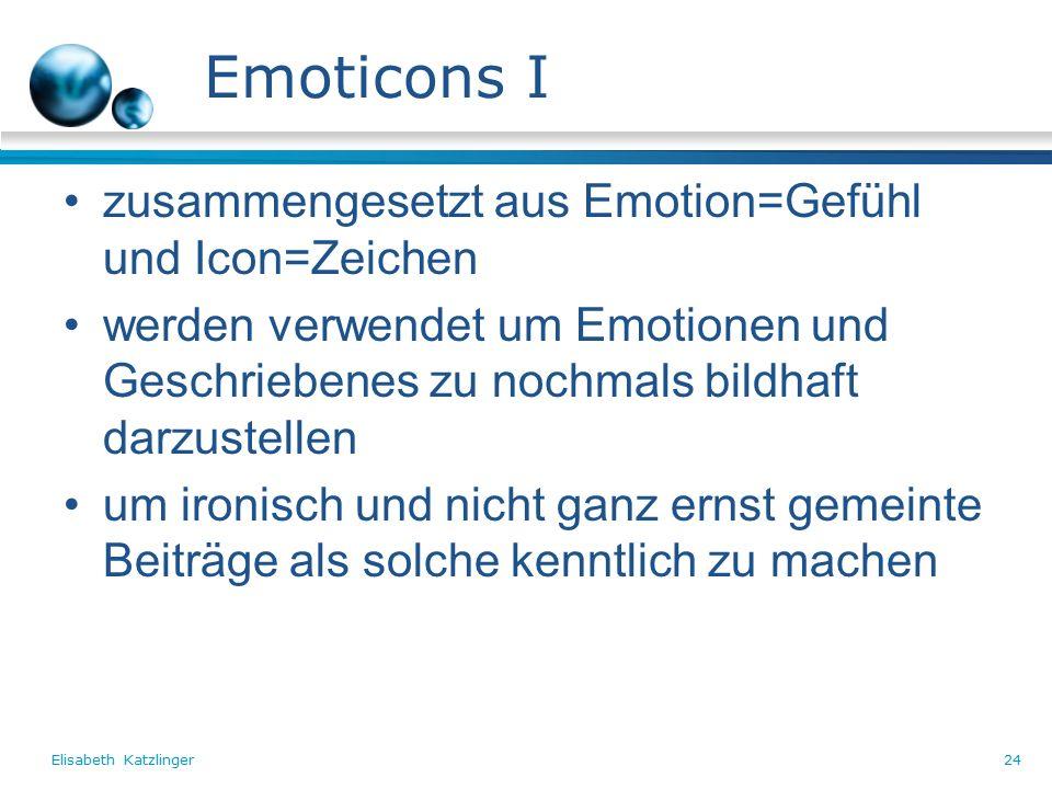 Elisabeth Katzlinger24 Emoticons I zusammengesetzt aus Emotion=Gefühl und Icon=Zeichen werden verwendet um Emotionen und Geschriebenes zu nochmals bildhaft darzustellen um ironisch und nicht ganz ernst gemeinte Beiträge als solche kenntlich zu machen