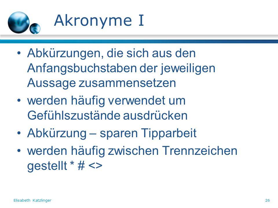Elisabeth Katzlinger26 Akronyme I Abkürzungen, die sich aus den Anfangsbuchstaben der jeweiligen Aussage zusammensetzen werden häufig verwendet um Gefühlszustände ausdrücken Abkürzung – sparen Tipparbeit werden häufig zwischen Trennzeichen gestellt * # <>