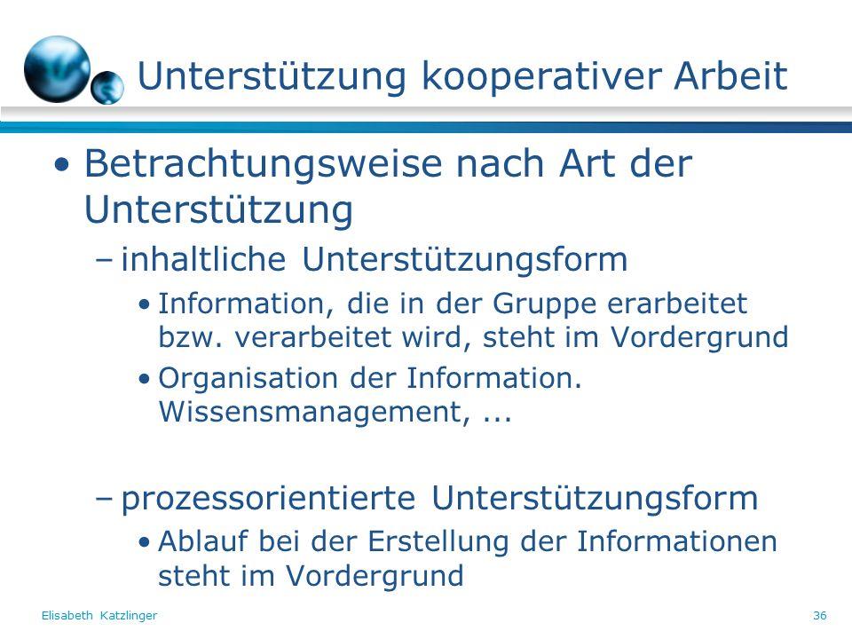 Elisabeth Katzlinger36 Unterstützung kooperativer Arbeit Betrachtungsweise nach Art der Unterstützung –inhaltliche Unterstützungsform Information, die in der Gruppe erarbeitet bzw.