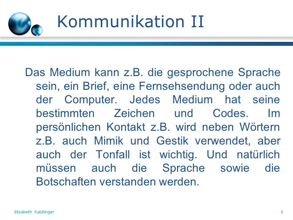 Elisabeth Katzlinger5 Kommunikation II Das Medium kann z.B.
