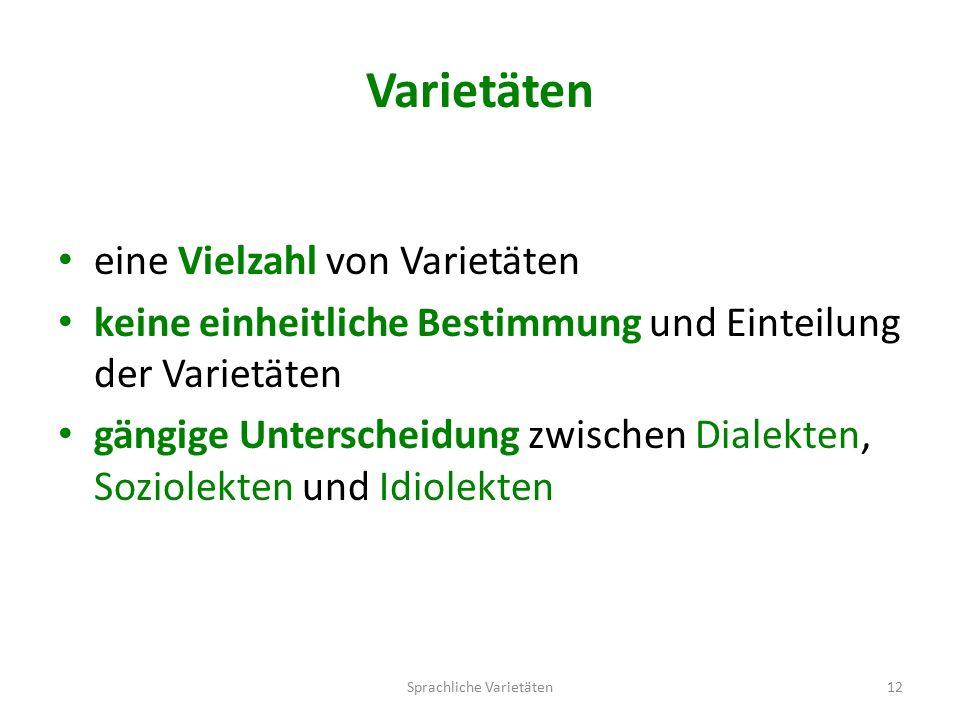 Varietäten eine Vielzahl von Varietäten keine einheitliche Bestimmung und Einteilung der Varietäten gängige Unterscheidung zwischen Dialekten, Soziolekten und Idiolekten Sprachliche Varietäten12