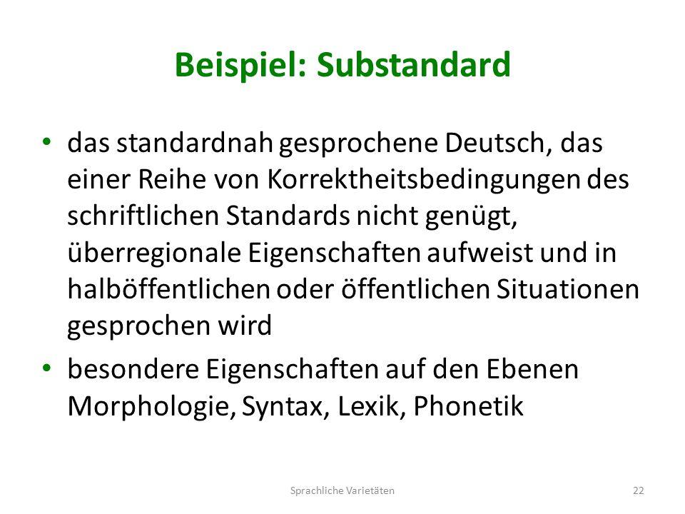 Beispiel: Substandard das standardnah gesprochene Deutsch, das einer Reihe von Korrektheitsbedingungen des schriftlichen Standards nicht genügt, überregionale Eigenschaften aufweist und in halböffentlichen oder öffentlichen Situationen gesprochen wird besondere Eigenschaften auf den Ebenen Morphologie, Syntax, Lexik, Phonetik Sprachliche Varietäten22