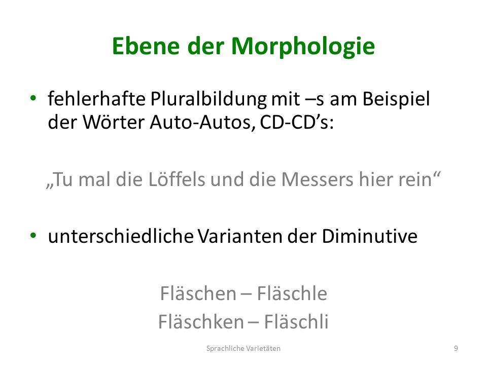 """Ebene der Morphologie fehlerhafte Pluralbildung mit –s am Beispiel der Wörter Auto-Autos, CD-CD's: """"Tu mal die Löffels und die Messers hier rein unterschiedliche Varianten der Diminutive Fläschen – Fläschle Fläschken – Fläschli Sprachliche Varietäten9"""