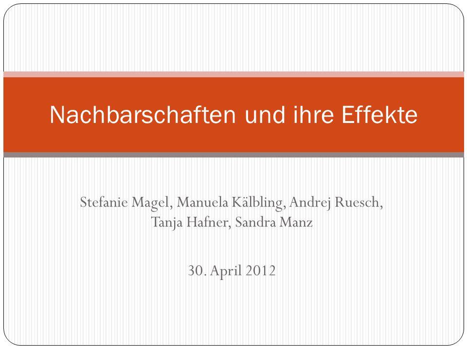 Stefanie Magel, Manuela Kälbling, Andrej Ruesch, Tanja Hafner, Sandra Manz 30. April 2012 Nachbarschaften und ihre Effekte