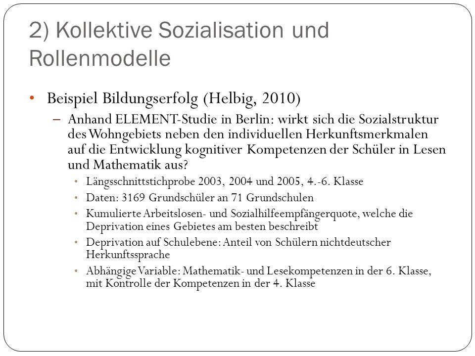 2) Kollektive Sozialisation und Rollenmodelle Beispiel Bildungserfolg (Helbig, 2010) – Anhand ELEMENT-Studie in Berlin: wirkt sich die Sozialstruktur