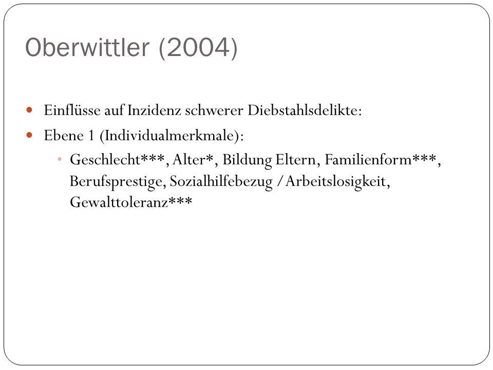 Oberwittler (2004) Einflüsse auf Inzidenz schwerer Diebstahlsdelikte: Ebene 1 (Individualmerkmale): Geschlecht***, Alter*, Bildung Eltern, Familienfor