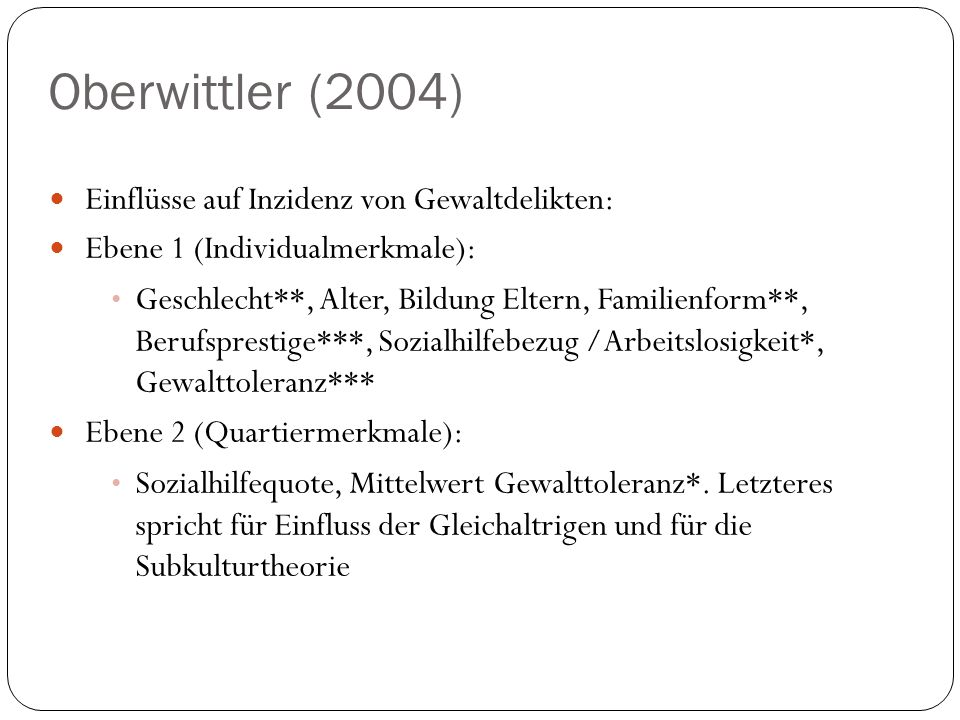 Oberwittler (2004) Einflüsse auf Inzidenz von Gewaltdelikten: Ebene 1 (Individualmerkmale): Geschlecht**, Alter, Bildung Eltern, Familienform**, Beruf