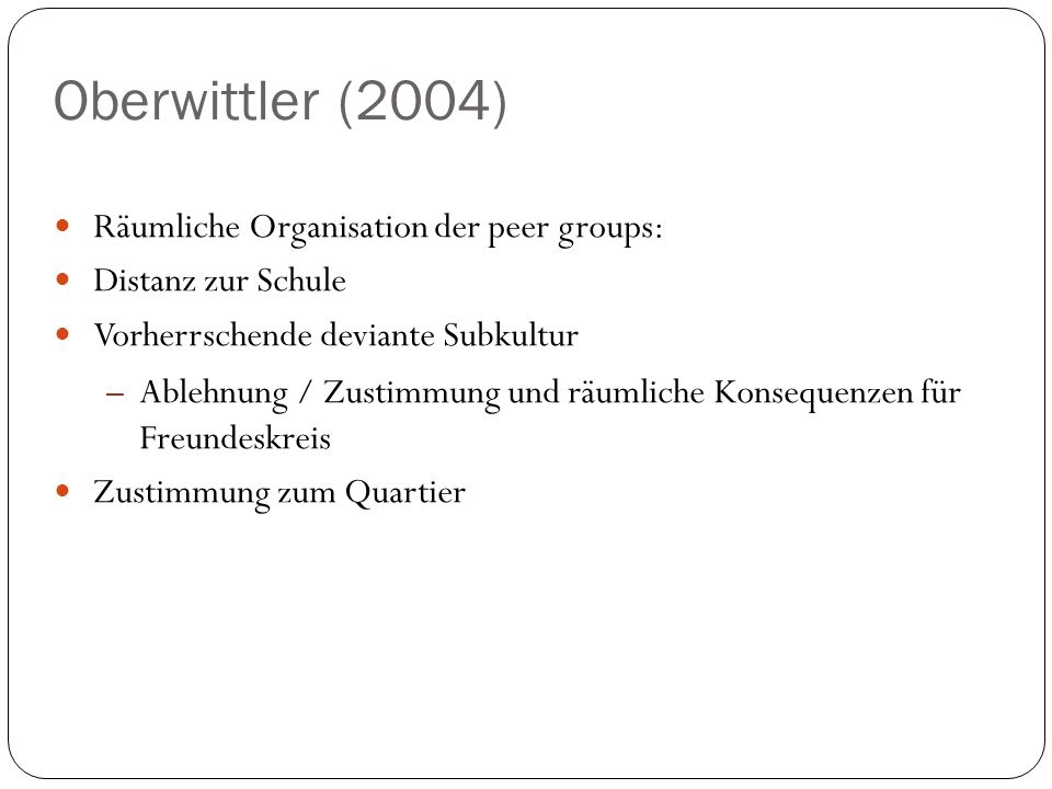 Oberwittler (2004) Räumliche Organisation der peer groups: Distanz zur Schule Vorherrschende deviante Subkultur – Ablehnung / Zustimmung und räumliche