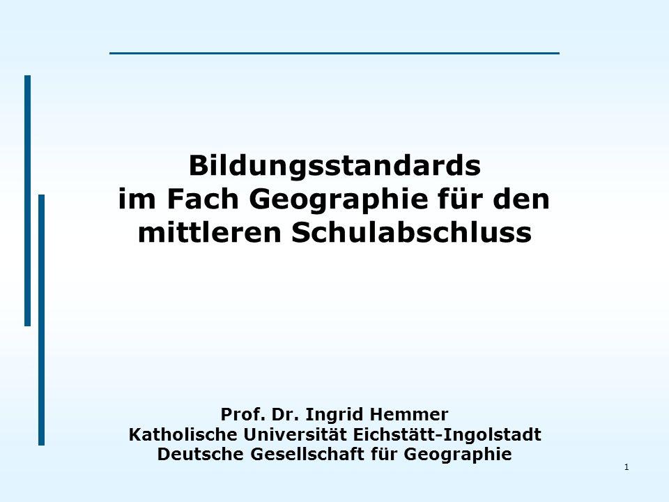 1 Bildungsstandards im Fach Geographie für den mittleren Schulabschluss Prof. Dr. Ingrid Hemmer Katholische Universität Eichstätt-Ingolstadt Deutsche