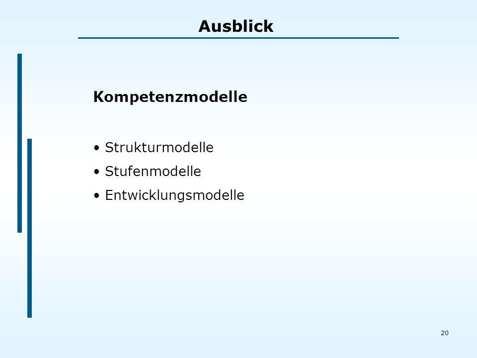 20 Ausblick Kompetenzmodelle Strukturmodelle Stufenmodelle Entwicklungsmodelle