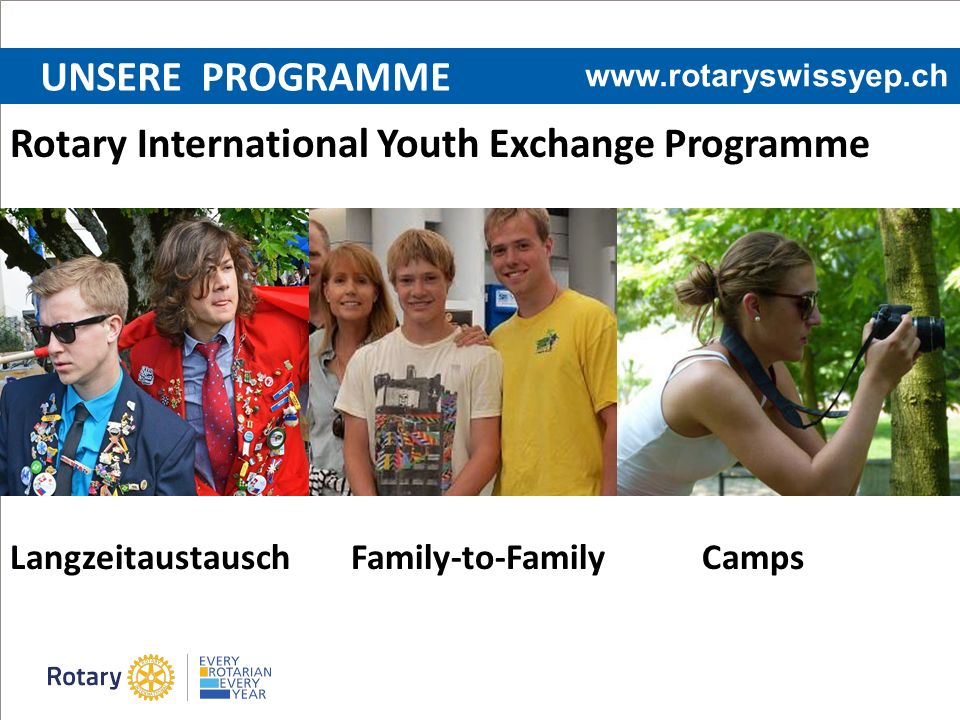 UNSERE PROGRAMME Rotary International Youth Exchange Programme Langzeitaustausch Family-to-Family Camps www.rotaryswissyep.ch