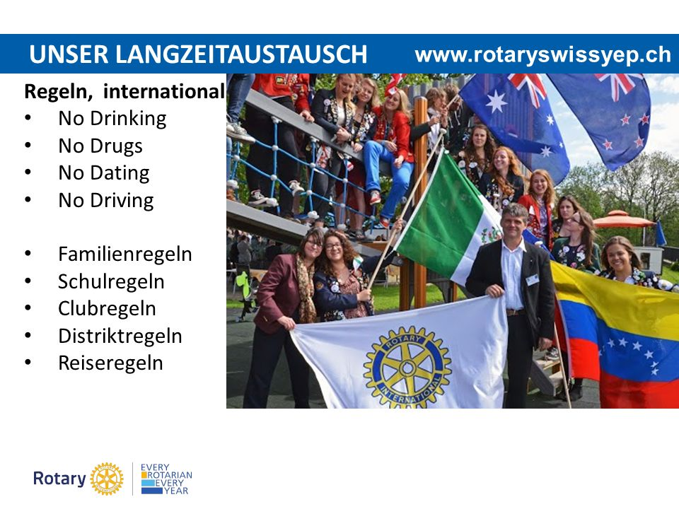 UNSER LANGZEITAUSTAUSCH Regeln, international No Drinking No Drugs No Dating No Driving Familienregeln Schulregeln Clubregeln Distriktregeln Reiseregeln