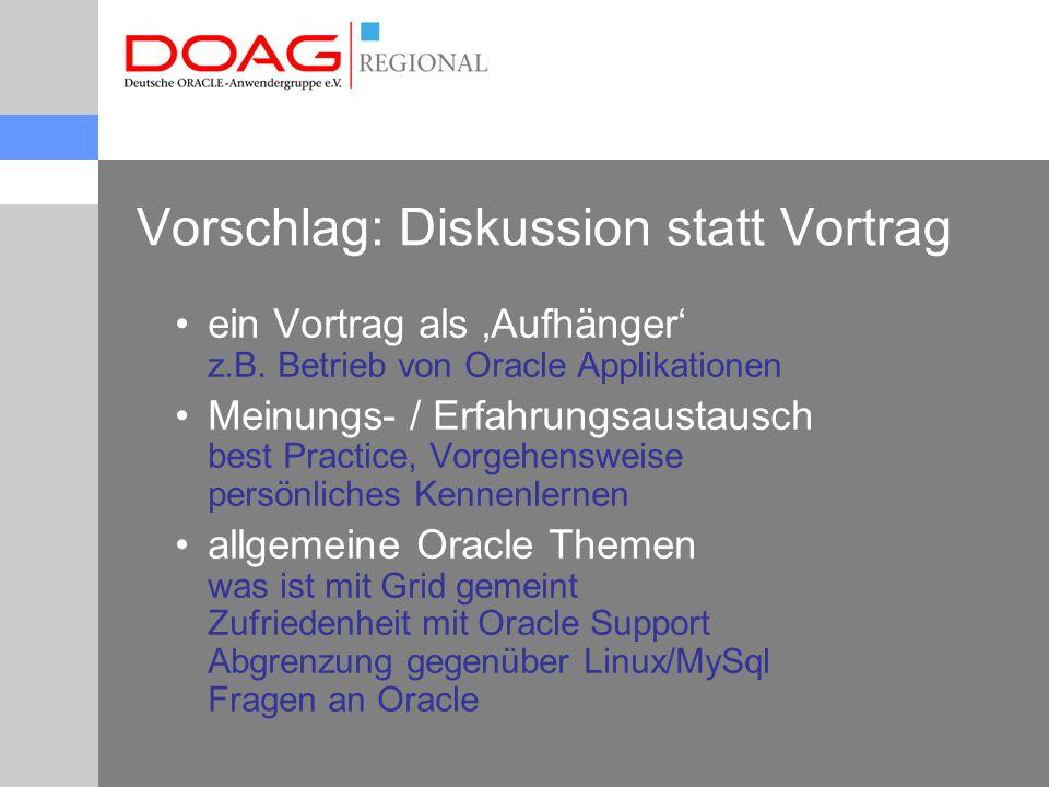 Vorschlag: Diskussion statt Vortrag ein Vortrag als 'Aufhänger' z.B. Betrieb von Oracle Applikationen Meinungs- / Erfahrungsaustausch best Practice, V