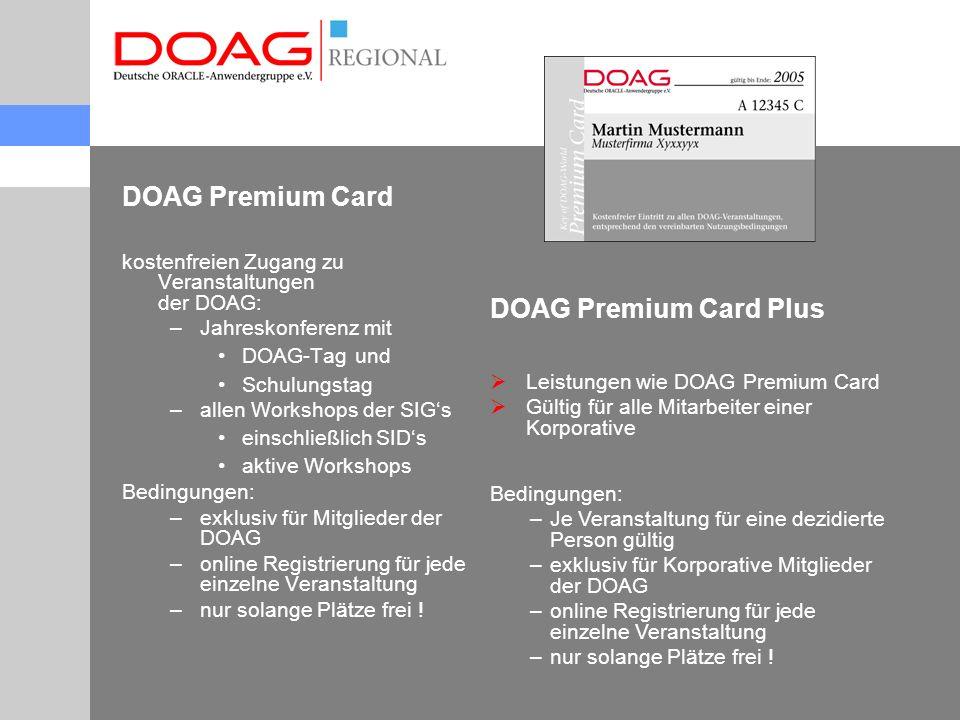 DOAG Premium Card - Entgelte DOAG Premium Card 800Euro / Kalenderjahr DOAG Premium Card Plus1200Euro / Kalenderjahr Rechenbeispiel: Konferenz, + DOAG Tag + Schulungstag1000Euro 2 SIG Veranstaltungen 150Euro Gesamt:1150Euro Sie sparen mit Premium Card 350Euro ( alle Preise zuzüglich Umsatzsteuer .