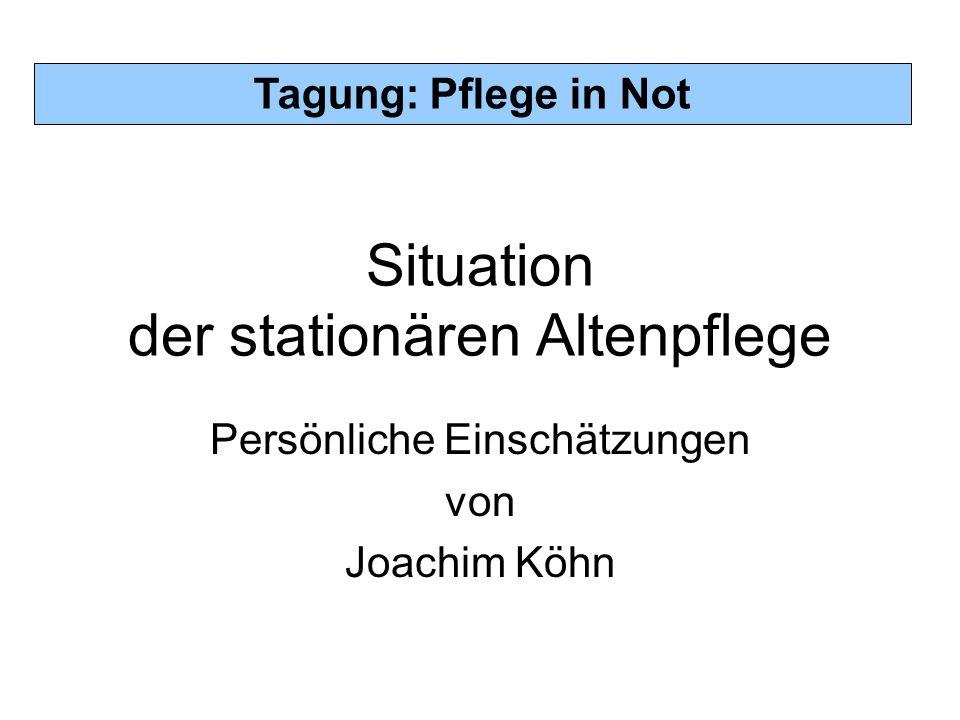 Tagung: Pflege in Not Situation der stationären Altenpflege Persönliche Einschätzungen von Joachim Köhn