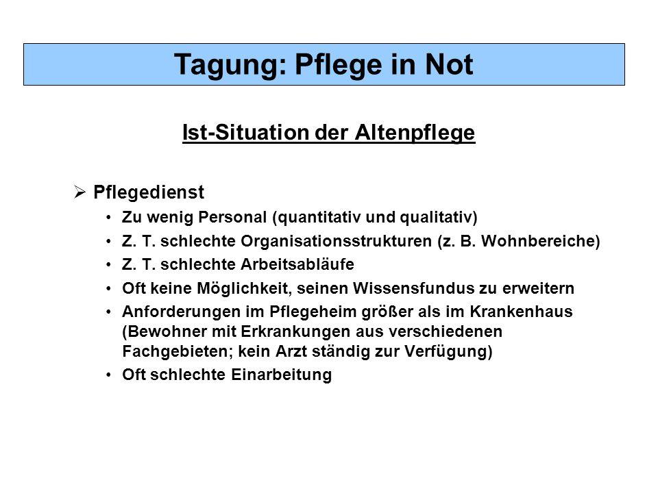 Tagung: Pflege in Not Ist-Situation der Altenpflege  Pflegedienst Zu wenig Personal (quantitativ und qualitativ) Z. T. schlechte Organisationsstruktu