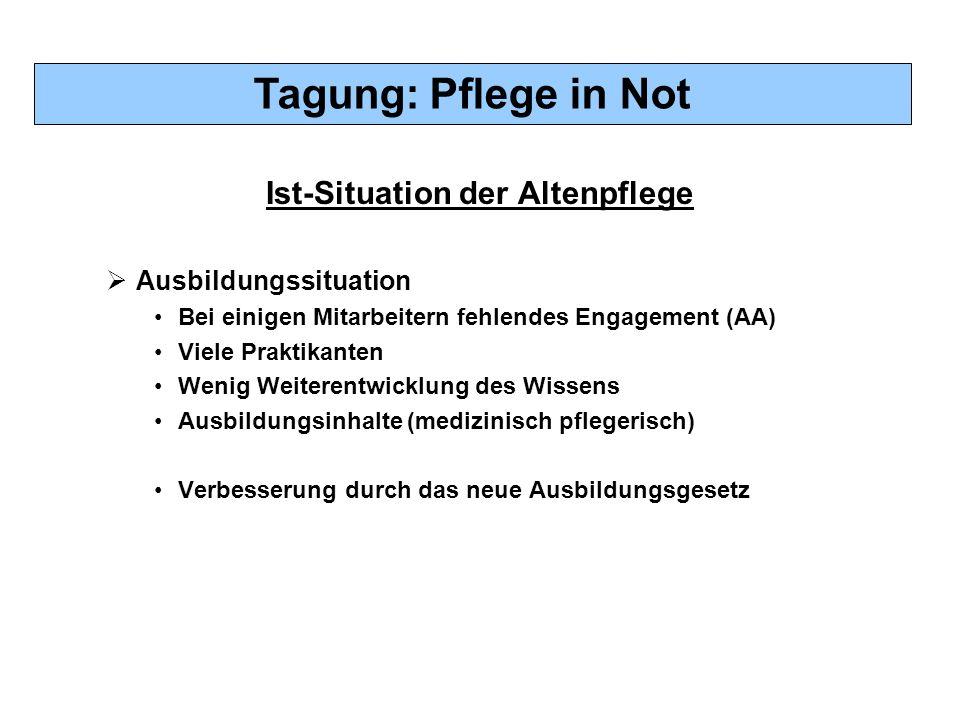 Tagung: Pflege in Not Ist-Situation der Altenpflege  Ausbildungssituation Bei einigen Mitarbeitern fehlendes Engagement (AA) Viele Praktikanten Wenig