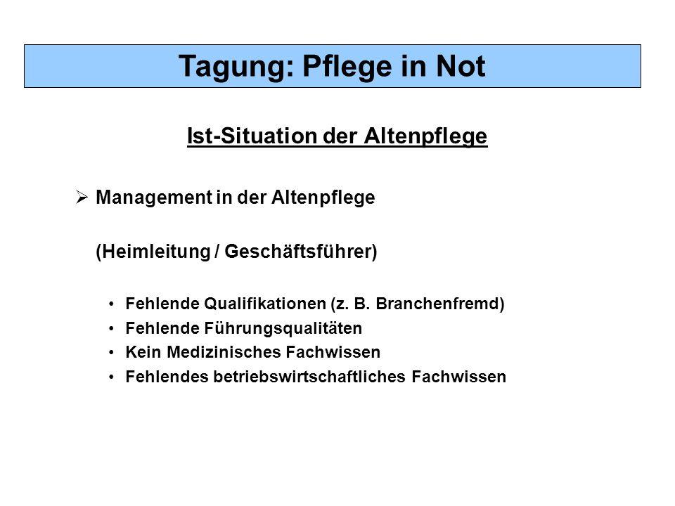 Tagung: Pflege in Not Ist-Situation der Altenpflege  Management in der Altenpflege (Heimleitung / Geschäftsführer) Fehlende Qualifikationen (z. B. Br