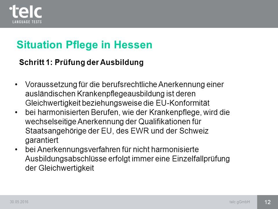 30.05.2016telc gGmbH 12 Situation Pflege in Hessen Schritt 1: Prüfung der Ausbildung Voraussetzung für die berufsrechtliche Anerkennung einer ausländi