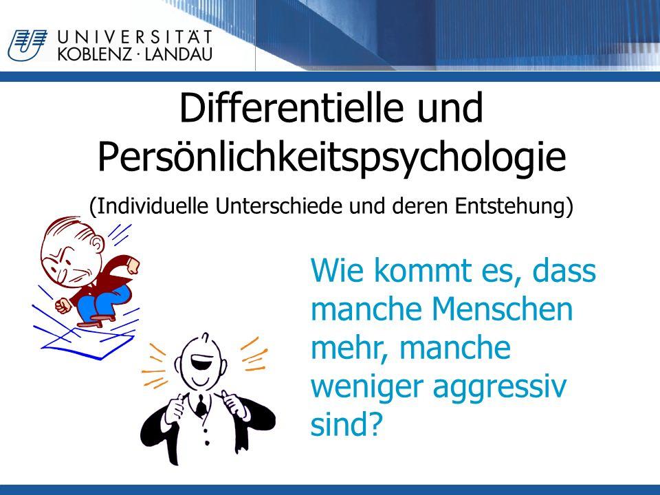 Differentielle und Persönlichkeitspsychologie (Individuelle Unterschiede und deren Entstehung) Wie kommt es, dass manche Menschen mehr, manche weniger aggressiv sind?