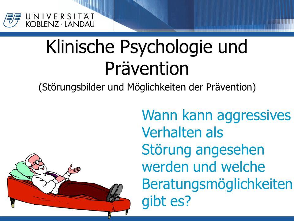 Klinische Psychologie und Prävention (Störungsbilder und Möglichkeiten der Prävention) Wann kann aggressives Verhalten als Störung angesehen werden und welche Beratungsmöglichkeiten gibt es