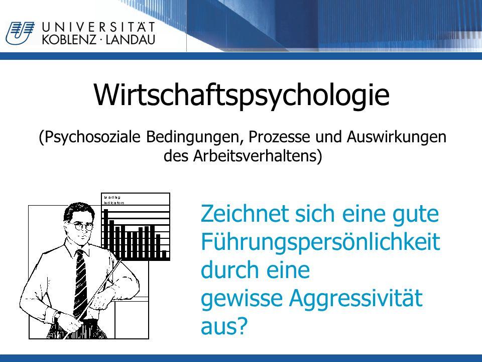 Wirtschaftspsychologie (Psychosoziale Bedingungen, Prozesse und Auswirkungen des Arbeitsverhaltens) Zeichnet sich eine gute Führungspersönlichkeit durch eine gewisse Aggressivität aus