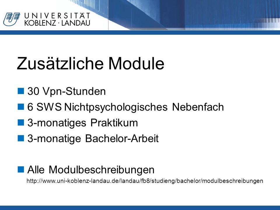 Zusätzliche Module 30 Vpn-Stunden 6 SWS Nichtpsychologisches Nebenfach 3-monatiges Praktikum 3-monatige Bachelor-Arbeit Alle Modulbeschreibungen http://www.uni-koblenz-landau.de/landau/fb8/studieng/bachelor/modulbeschreibungen