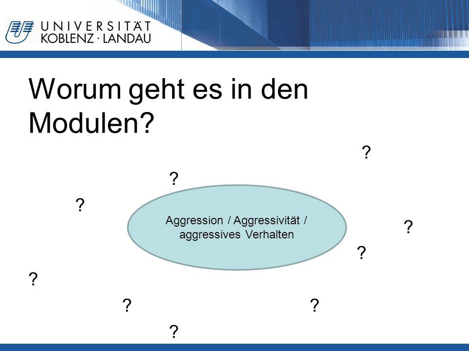Worum geht es in den Modulen? ? ? ? Aggression / Aggressivität / aggressives Verhalten