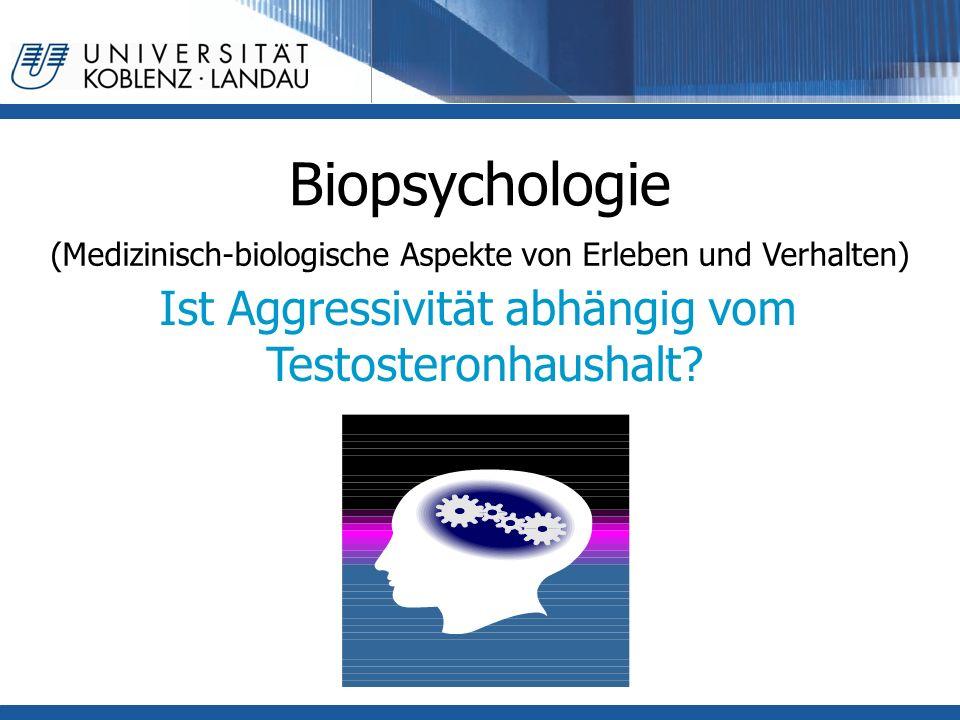 Biopsychologie (Medizinisch-biologische Aspekte von Erleben und Verhalten) Ist Aggressivität abhängig vom Testosteronhaushalt?