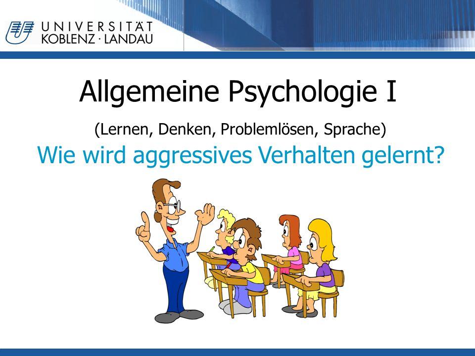 Allgemeine Psychologie I (Lernen, Denken, Problemlösen, Sprache) Wie wird aggressives Verhalten gelernt?
