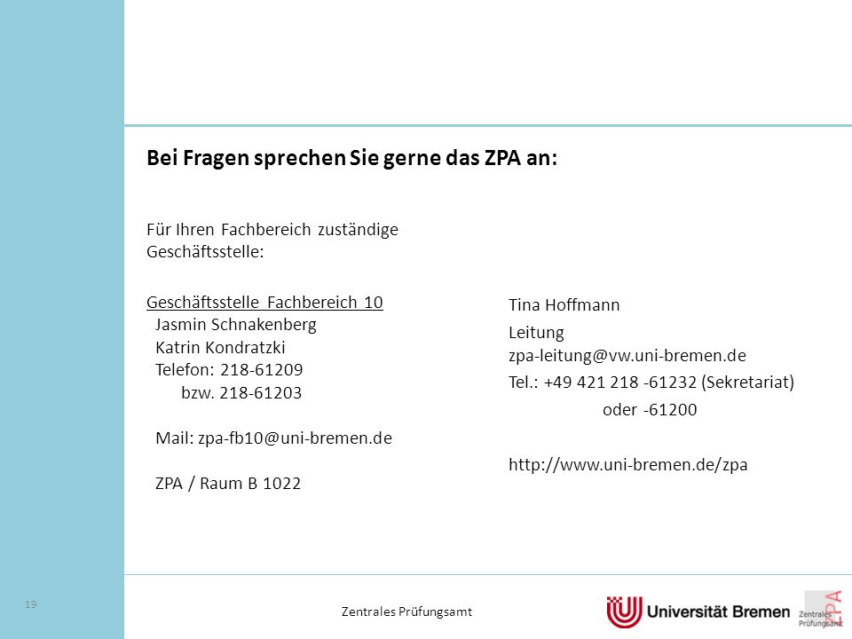 Zentrales Prüfungsamt 19 Bei Fragen sprechen Sie gerne das ZPA an: Tina Hoffmann Leitung zpa-leitung@vw.uni-bremen.de Tel.: +49 421 218 -61232 (Sekretariat) oder -61200 http://www.uni-bremen.de/zpa Für Ihren Fachbereich zuständige Geschäftsstelle: Geschäftsstelle Fachbereich 10 Jasmin Schnakenberg Katrin Kondratzki Telefon: 218-61209 bzw.