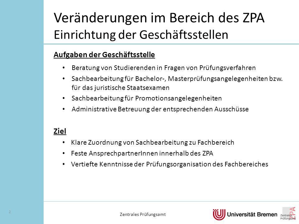 Veränderungen im Bereich des ZPA Einrichtung der Geschäftsstellen Aufgaben der Geschäftsstelle Beratung von Studierenden in Fragen von Prüfungsverfahren Sachbearbeitung für Bachelor-, Masterprüfungsangelegenheiten bzw.